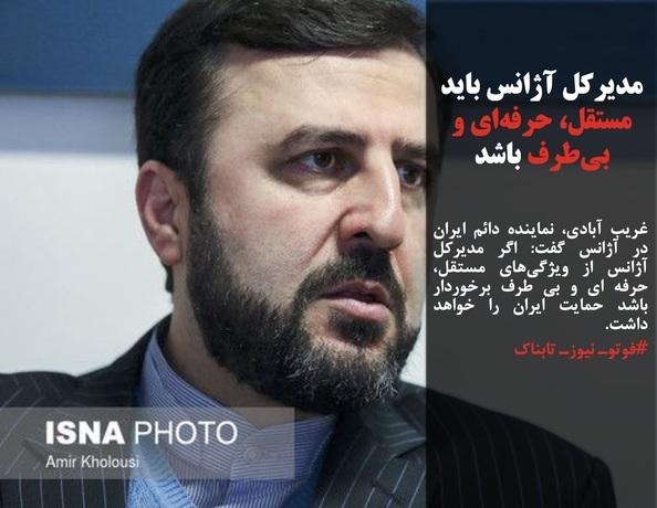 غریب آبادی، نماینده دائم ایران در آژانس گفت: اگر مدیرکل آژانس از ویژگیهای مستقل، حرفه ای و بی طرف برخوردار باشد حمایت ایران را خواهد داشت.