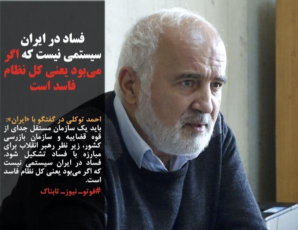 احمد توکلی در گفتگو با «ایران»: باید یک سازمان مستقل جدای از قوه قضاییه و سازمان بازرسی کشور، زیر نظر رهبر انقلاب برای مبارزه با فساد تشکیل شود. فساد در ایران سیستمی نیست که اگر میبود یعنی کل نظام فاسد است. #فوتوـ نیوزـ تابناک