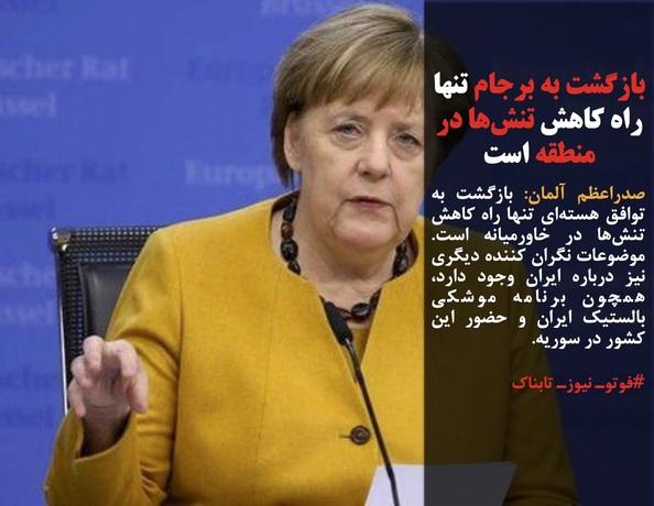 صدراعظم آلمان: بازگشت به توافق هستهای تنها راه کاهش تنشها در خاورمیانه است. موضوعات نگران کننده دیگری نیز درباره ایران وجود دارد، همچون برنامه موشکی بالستیک ایران و حضور این کشور در سوریه.