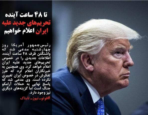 رئیسجمهور آمریکا روز چهارشنبه مدعی شد که واشنگتن ظرف ۴۸ ساعت آینده، اطلاعات جدیدی را در خصوص تحریمهای جدید علیه ایران اعلام خواهد کرد. وی همچنین به خبرنگاران اعلام کرد که طرز تفکرش در خصوص ایران تغییری نکرده است. وی مدعی شد که پاسخ نهایی به حملات آرامکو جنگ است اما گزینههای دیگری نیز وجود دارد.