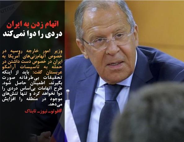 وزیر امور خارجه روسیه در خصوص اتهامزنیهای آمریکا به ایران در خصوص دست داشتن در حمله به تاسیسات آرامکو عربستان گفت: باید از اینکه تحقیقات بیطرفانه صورت بگیرند، اطمینان حاصل شود. طرح اتهامات بیاساس دردی را دوا نخواهد کرد و تنها تنشهای موجود در منطقه را افزایش میدهد.