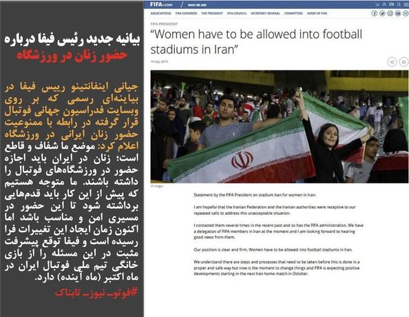 جیانی اینفانتینو رییس فیفا در بیاینهای رسمی که بر روی وبسایت فدراسیون جهانی فوتبال قرار گرفته در رابطه با ممنوعیت حضور زنان ایرانی در ورزشگاه اعلام کرد: موضع ما شفاف و قاطع است؛ زنان در ایران باید اجازه حضور در ورزشگاههای فوتبال را داشته باشند. ما متوجه هستیم که پیش از این کار باید قدمهایی برداشته شود تا این حضور در مسیری امن و مناسب باشد اما اکنون زمان ایجاد این تغییرات فرا رسیده است و فیفا توقع پیشرفت مثبت در این مسئله را از بازی خانگی تیم ملی فوتبال ایران در ماه اکتبر (ماه آینده) دارد.