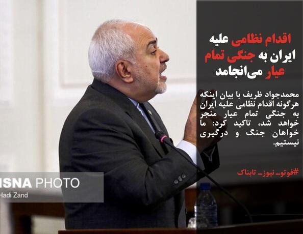 محمدجواد ظریف با بیان اینکه هرگونه اقدام نظامی علیه ایران به جنگی تمام عیار منجر خواهد شد، تاکید کرد: ما خواهان جنگ و درگیری نیستیم.