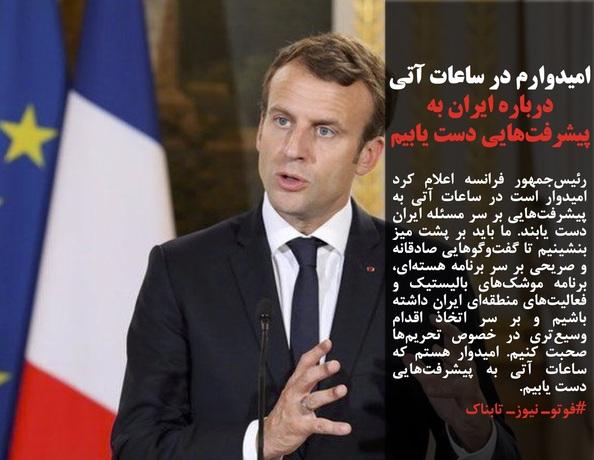 رئیسجمهور فرانسه اعلام کرد امیدوار است در ساعات آتی به پیشرفتهایی بر سر مسئله ایران دست یابند. ما باید بر پشت میز بنشینیم تا گفتوگوهایی صادقانه و صریحی بر سر برنامه هستهای، برنامه موشکهای بالیستیک و فعالیتهای منطقهای ایران داشته باشیم و بر سر اتخاذ اقدام وسیعتری در خصوص تحریمها صحبت کنیم. امیدوار هستم که ساعات آتی به پیشرفتهایی دست یابیم.