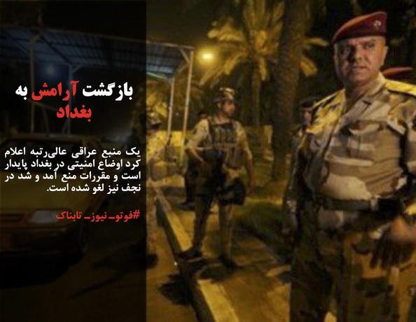 یک منبع عراقی عالیرتبه اعلام کرد اوضاع امنیتی در بغداد پایدار است و مقررات منع آمد و شد در نجف نیز لغو شده است.