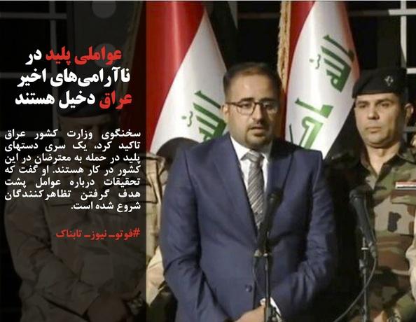 سخنگوی وزارت کشور عراق تاکید کرد، یک سری دستهای پلید در حمله به معترضان در این کشور در کار هستند. او گفت که تحقیقات درباره عوامل پشت هدف گرفتن تظاهرکنندگان شروع شده است.