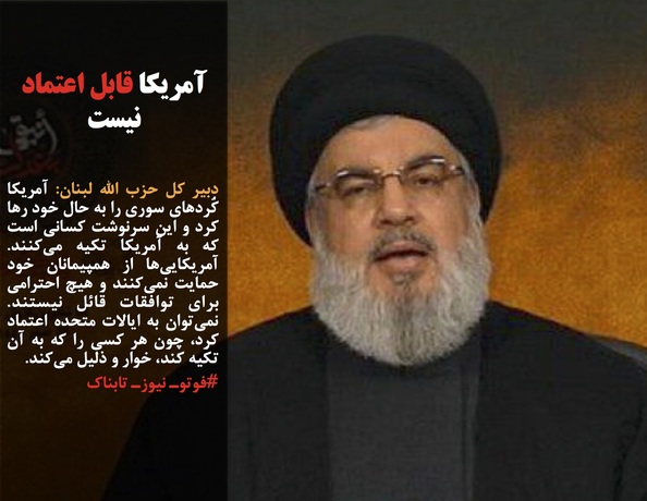 دبیر کل حزب الله لبنان: آمریکا کُردهای سوری را به حال خود رها کرد و این سرنوشت کسانی است که به آمریکا تکیه میکنند. آمریکاییها از همپیمانان خود حمایت نمیکنند و هیچ احترامی برای توافقات قائل نیستند. نمیتوان به ایالات متحده اعتماد کرد، چون هر کسی را که به آن تکیه کند، خوار و ذلیل میکند.