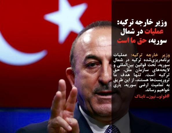 وزیر خارجه ترکیه: عملیات برنامهریزیشده ترکیه در شمال سوریه، تحت قوانین بینالمللی و لایحههای سازمان ملل، حق ترکیه است. تنها هدف ما تروریستها هستند، از این طریق به تمامیت ارضی سوریه، یاری خواهیم رساند.
