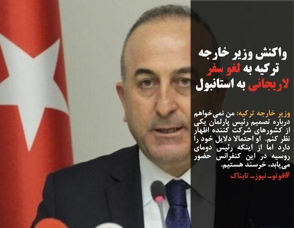 وزیر خارجه ترکیه: من نمیخواهم درباره تصمیم رئیس پارلمان یکی از کشورهای شرکت کننده اظهار نظر کنم.  او احتمالا دلایل خود را دارد اما از اینکه رئیس دومای روسیه در این کنفرانس حضور مییابد، خرسند هستیم.