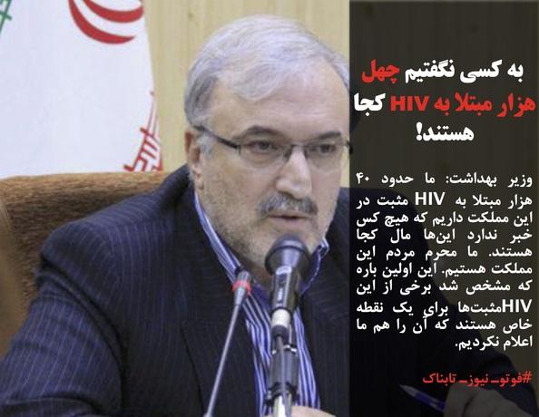 وزیر بهداشت: ما حدود ۴۰ هزار مبتلا به HIV مثبت در این مملکت داریم که هیچ کس خبر ندارد اینها مال کجا هستند. ما محرم مردم این مملکت هستیم. این اولین باره که مشخص شد برخی از این  HIVمثبتها برای یک نقطه خاص هستند که آن را هم ما اعلام نکردیم.