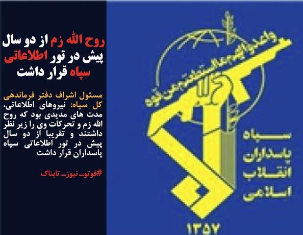 مسئول اشراف دفتر فرماندهی کل سپاه: نیروهای اطلاعاتی، مدت های مدیدی بود که روح الله زم و تحرکات وی را زیر نظر داشتند و تقریبا از دو سال پیش در تور اطلاعاتی سپاه پاسداران قرار داشت