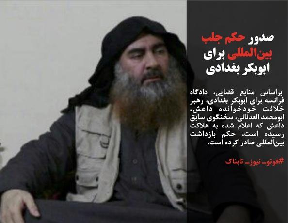براساس منابع قضایی، دادگاه فرانسه برای ابوبکر بغدادی، رهبر خلافت خودخوانده داعش، ابومحمد العدنانی، سخنگوی سابق داعش که اعلام شده به هلاکت رسیده است، حکم بازداشت بینالمللی صادر کرده است.
