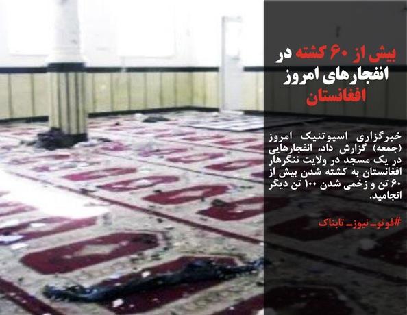خبرگزاری اسپوتنیک امروز (جمعه) گزارش داد، انفجارهایی در یک مسجد در ولایت ننگرهار افغانستان به کشته شدن بیش از ۶۰ تن و زخمی شدن ۱۰۰ تن دیگر انجامید.