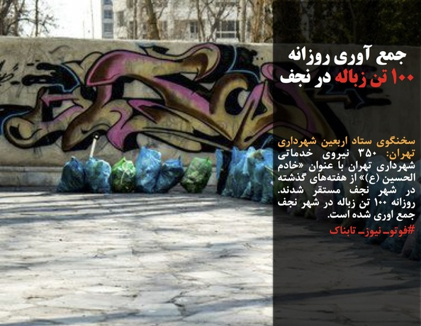سخنگوی ستاد اربعین شهرداری تهران: ٣۵٠ نیروی خدماتی شهرداری تهران با عنوان «خادم الحسین (ع)» از هفتههای گذشته در شهر نجف مستقر شدند. روزانه ١٠٠ تن زباله در شهر نجف جمع اوری شده است.