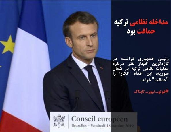 رئیس جمهوری فرانسه در تازهترین اظهار نظر درباره عملیات نظامی ترکیه در شمال سوریه، این اقدام آنکارا را