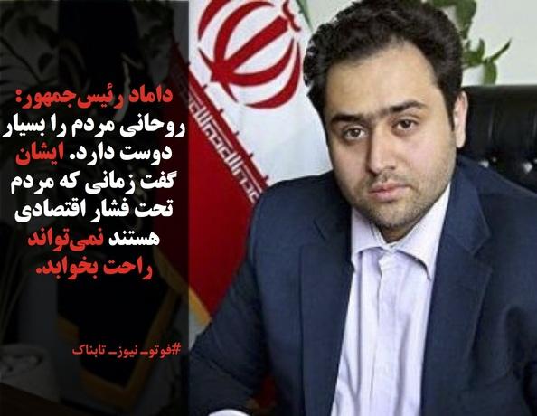 داماد رئیسجمهور: روحانی مردم را بسیار دوست دارد. ایشان گفت زمانی که مردم تحت فشار اقتصادی هستند نمیتواند راحت بخوابد.