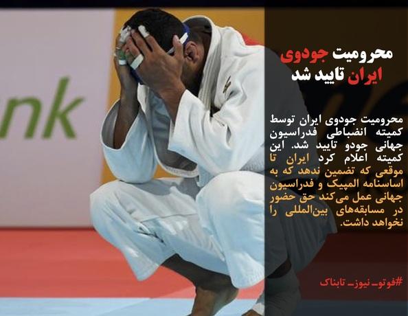 محرومیت جودوی ایران توسط کمیته انضباطی فدراسیون جهانی جودو تایید شد. این کمیته اعلام کرد ایران تا موقعی که تضمین ندهد که به اساسنامه المپیک و فدراسیون جهانی عمل میکند حق حضور در مسابقههای بینالمللی را نخواهد داشت.