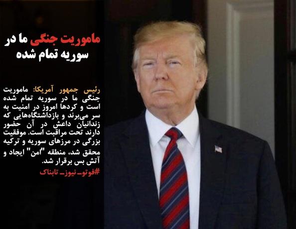 رئیس جمهور آمریکا: ماموریت جنگی ما در سوریه تمام شده است و کردها امروز در امنیت به سر میبرند و بازداشتگاههایی که زندانیان داعش در آن حضور دارند تحت مراقبت است. موفقیت بزرگی در مرزهای سوریه و ترکیه محقق شد، منطقه