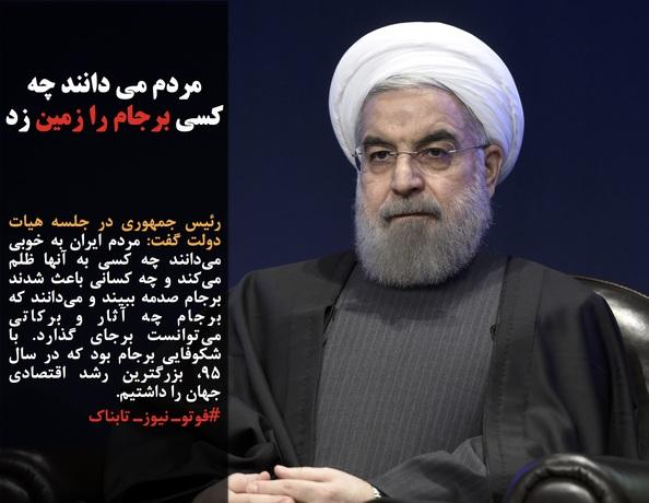 رئیس جمهوری در جلسه هیات دولت گفت: مردم ایران به خوبی میدانند چه کسی به آنها ظلم میکند و چه کسانی باعث شدند برجام صدمه ببیند و میدانند که برجام چه آثار و برکاتی میتوانست برجای گذارد. با شکوفایی برجام بود که در سال ۹۵، بزرگترین رشد اقتصادی جهان را داشتیم.