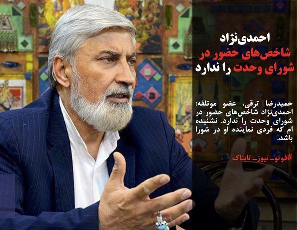 حمیدرضا ترقی، عضو موتلفه: احمدینژاد شاخصهای حضور در شورای وحدت را ندارد. نشنیده ام که فردی نماینده او در شورا باشد.