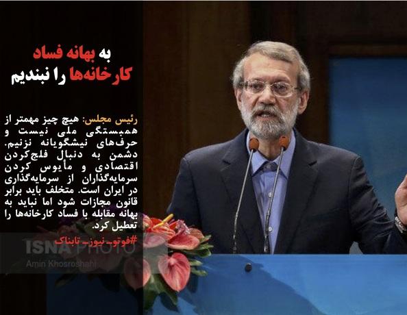 رئیس مجلس: هیچ چیز مهمتر از همبستگی ملی نیست و حرفهای نیشگویانه نزنیم. دشمن به دنبال فلجکردن اقتصادی و مأیوس کردن سرمایهگذاران از سرمایهگذاری در ایران است. متخلف باید برابر قانون مجازات شود اما نباید به بهانه مقابله با فساد کارخانهها را تعطیل کرد.