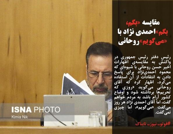 رئیس دفتر رئیس جمهوری در واکنش به مقایسهی اظهارات اخیر حسن روحانی با شیوهای که محمود احمدینژاد برای پاسخ دادن به انتقادات از آن استفاده میکرد، اظهار کرد که آقای روحانی میگوید «روزی که تحریمها برداشته شود و اوضاع کشور آرام باشد به مردم خواهم گفت، اما آقای احمدی نژاد هر روز میگفت «میگویم»، اما چیزی نمیگفت.