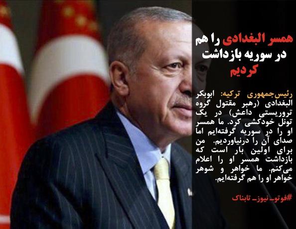 رئیسجمهوری ترکیه: ابوبکر البغدادی (رهبر مقتول گروه تروریستی داعش) در یک تونل خودکشی کرد. ما همسر او را در سوریه گرفتهایم اما صدای آن را درنیاوردیم.  من برای اولین بار است که بازداشت همسر او را اعلام میکنم. ما خواهر و شوهر خواهر او را هم گرفتهایم.