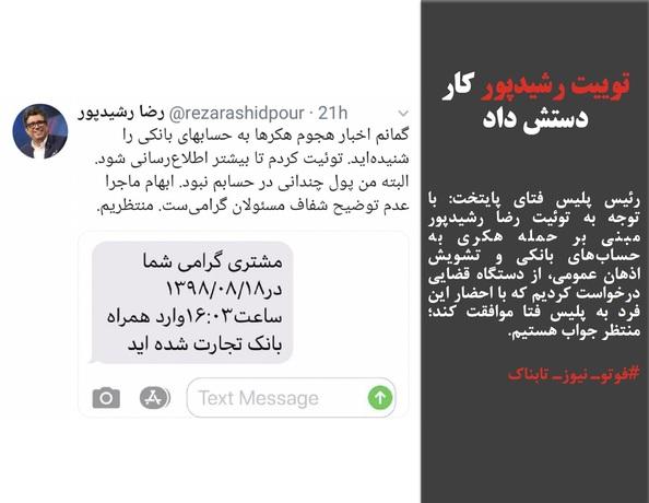 رئیس پلیس فتای پایتخت: با توجه به توئیت رضا رشیدپور مبنی بر حمله هکری به حسابهای بانکی و تشویش اذهان عمومی، از دستگاه قضایی درخواست کردیم که با احضار این فرد به پلیس فتا موافقت کند؛ منتظر جواب هستیم.
