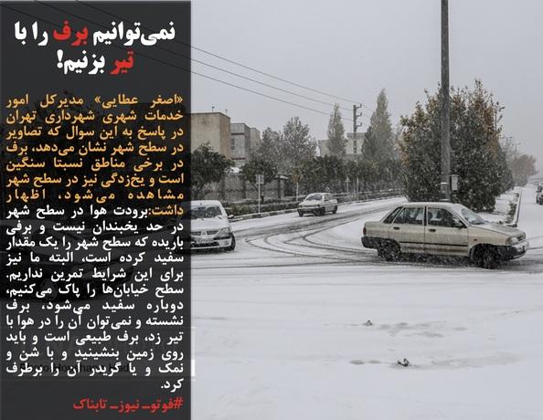 «اصغر عطایی» مدیرکل امور خدمات شهری شهرداری تهران در پاسخ به این سوال که تصاویر در سطح شهر نشان میدهد، برف در برخی مناطق نسبتا سنگین است و یخزدگی نیز در سطح شهر مشاهده میشود، اظهار داشت:برودت هوا در سطح شهر در حد یخبندان نیست و برفی باریده که سطح شهر را یک مقدار سفید کرده است، البته ما نیز برای این شرایط تمرین نداریم. سطح خیابانها را پاک میکنیم، دوباره سفید میشود، برف نشسته و نمیتوان آن را در هوا با تیر زد، برف طبیعی است و باید روی زمین بنشینید و با شن و نمک و یا گریدر آن را برطرف کرد.