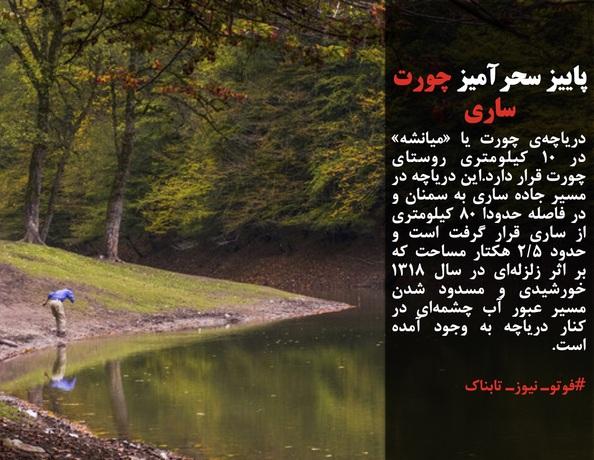 دریاچهی چورت یا «میانشه» در ۱۰ کیلومتری روستای چورت قرار دارد.این دریاچه در مسیر جاده ساری به سمنان و در فاصله حدودا ۸۰ کیلومتری از ساری قرار گرفت است و حدود ۲/۵ هکتار مساحت که بر اثر زلزلهای در سال ۱۳۱۸ خورشیدی و مسدود شدن مسیر عبور آب چشمهای در کنار دریاچه به وجود آمده است.