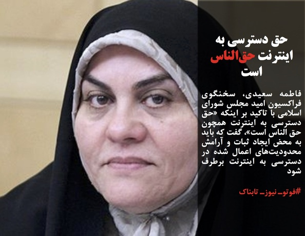 فاطمه سعیدی، سخنگوی فراکسیون امید مجلس شورای اسلامی با تاکید بر اینکه «حق دسترسی به اینترنت همچون حق الناس است»، گفت که باید به محض ایجاد ثبات و آرامش محدودیتهای اعمال شده در دسترسی به اینترنت برطرف شود