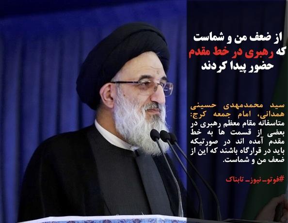 سید محمدمهدی حسینی همدانی، امام جمعه کرج: متاسفانه مقام معظم رهبری در بعضی از قسمت ها به خط مقدم آمده اند در صورتیکه باید در قرارگاه باشند که این از ضعف من و شماست.