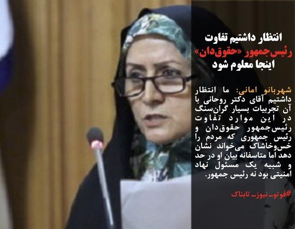 شهربانو امانی: ما انتظار داشتیم آقای دکتر روحانی با آن تجربیات بسیار گرانسنگ در این موارد تفاوت رئیسجمهور حقوقدان و رئیس جمهوری که مردم را خسوخاشاک میخواند نشان دهد اما متاسفانه بیان او در حد و شبیه یک مسئول نهاد امنیتی بود نه رئیس جمهور.