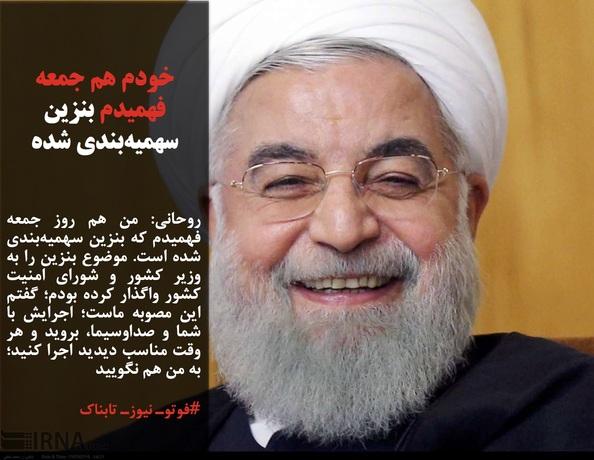 روحانی: من هم روز جمعه فهمیدم که بنزین سهمیهبندی شده است. موضوع بنزین را به وزیر کشور و شورای امنیت کشور واگذار کرده بودم؛ گفتم این مصوبه ماست؛ اجرایش با شما و صداوسیما، بروید و هر وقت مناسب دیدید اجرا کنید؛ به من هم نگویید