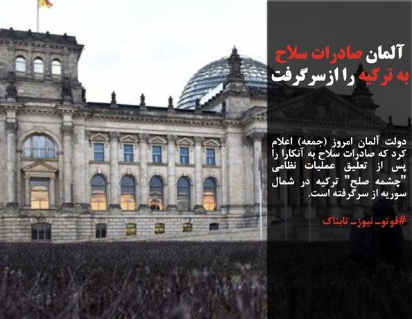 دولت آلمان امروز (جمعه) اعلام کرد که صادرات سلاح به آنکارا را پس از تعلیق عملیات نظامی