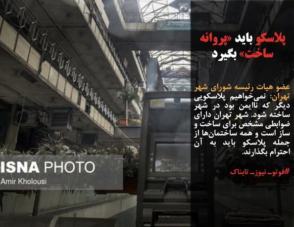 عضو هیات رئیسه شورای شهر تهران: نمیخواهیم پلاسکویی دیگر که ناایمن بود در شهر ساخته شود. شهر تهران دارای ضوابطی مشخص برای ساخت و ساز است و همه ساختمانها از جمله پلاسکو باید به آن احترام بگذارند.
