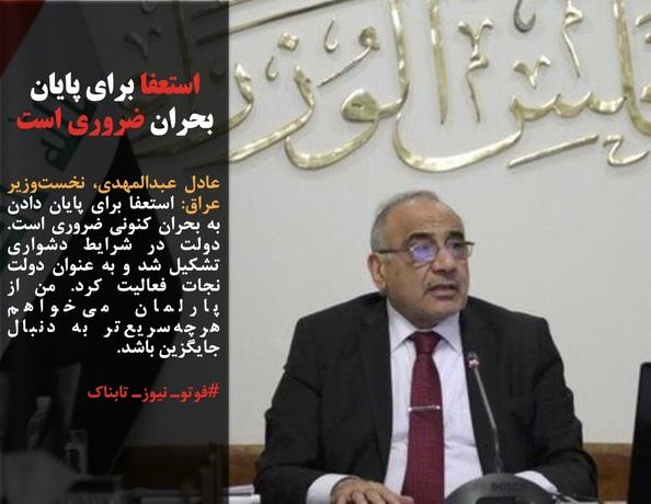 عادل عبدالمهدی، نخستوزیر عراق: استعفا برای پایان دادن به بحران کنونی ضروری است.  دولت در شرایط دشواری تشکیل شد و به عنوان دولت نجات فعالیت کرد. من از پارلمان میخواهم هرچهسریعتر به دنبال جایگزین باشد.