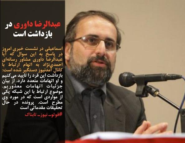 اسماعیلی در نشست خبری امروز در پاسخ به این سوال که آیا عبدالرضا داوری مشاور رسانهای احمدینژاد به اتهام ارتباط با کانال آمدنیوز دستگیر شده است:  بازداشت این فرد را تایید میکنیم و او اتهامات متعدد دارد. از بیان جزئیات اتهامات معذوریم. موضوع ارتباط با این شبکه یکی از مواردی است که در مورد وی مطرح است. پرونده در حال تحقیقات مقدماتی است #فوتوـ نیوزـ تابناک