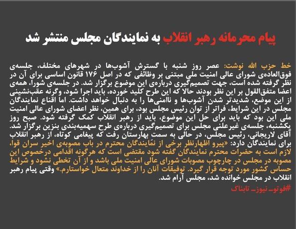 خط حزب الله نوشت: عصر روز شنبه با گسترش آشوبها در شهرهای مختلف، جلسهی فوقالعادهی شورای عالی امنیت ملی مبتنی بر وظائفی که در اصل ۱۷۶ قانون اساسی برای آن در نظر گرفته شده است، جهت تصمیمگیری دربارهی این موضوع برگزار شد. در جلسهی شورا، همهی اعضا متفقالقول بر این نظر بودند حالا که این طرح کلید خورده، باید اجرا شود، وگرنه عقبنشینی از این موضع، شدیدتر شدن آشوبها و ناامنیها را به دنبال خواهد داشت. اما اقناع نمایندگان مجلس در این شرایط، فراتر از توان رئیس مجلس بود، برای همین، نظر اعضای شورای عالی امنیت ملی این بود که باید برای حل این موضوع، باید از رهبر انقلاب کمک گرفته شود. صبح روز یکشنبه، جلسهی غیرعلنی مجلس برای تصمیمگیری دربارهی طرح سهمیهبندی بنزین برگزار شد. آقای لاریجانی، رئیس مجلس، در حالی به سمتِ بهارستان رفت که پیغامی کوتاه، از رهبر انقلاب برای نمایندگان دارد: «پیرو اظهارنظر برخی از نمایندگان محترم در باب مصوبهی اخیر سران قوا، لازم است به حضرات محترم نمایندگان گفته شود مقتضی است که هرگونه اقدامی درخصوص این مصوبه در مجلس در چارچوب مصوبات شورای عالی امنیت ملی باشد و از آن تخطی نشود و شرایط حساس کشور مورد توجه قرار گیرد. توفیقات آنان را از خداوند متعال خواستارم.» وقتی پیام رهبر انقلاب در مجلس خوانده شد، مجلس آرام شد.