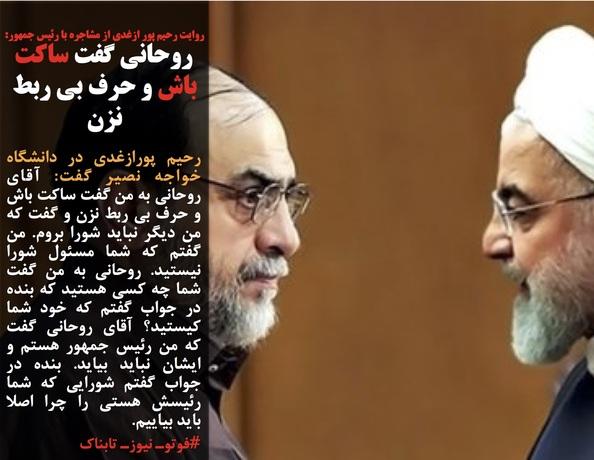 رحیم پورازغدی در دانشگاه خواجه نصیر گفت: آقای روحانی به من گفت ساکت باش و حرف بی ربط نزن و گفت که من دیگر نباید شورا بروم. من گفتم که شما مسئول شورا نیستید. روحانی به من گفت شما چه کسی هستید که بنده در جواب گفتم که خود شما کیستید؟ آقای روحانی گفت که من رئیس جمهور هستم و ایشان نباید بیاید. بنده در جواب گفتم شورایی که شما رئیسش هستی را چرا اصلا باید بیاییم.
