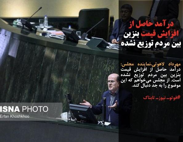 مهرداد لاهوتی،نماینده مجلس: درآمد حاصل از افزایش قیمت بنزین بین مردم توزیع نشده است. از مجلس میخواهم که این موضوع را به جد دنبال کند.