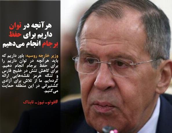 وزیر خارجه روسیه: باور داریم که باید هرآنچه در توان داریم را برای حفظ برجام انجام دهیم. برای کاهش تنش در خلیج فارس و تنگه هرمز نقشههایی ارائه کردهایم. ما از تلاش برای آزادی کشتیرانی در این منطقه حمایت میکنیم.