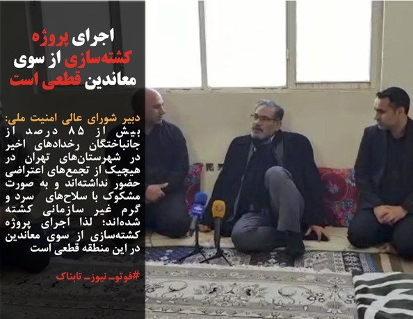 دبیر شورای عالی امنیت ملی: بیش از ۸۵ درصد از جانباختگان رخدادهای اخیر در شهرستانهای تهران در هیچیک از تجمعهای اعتراضی حضور نداشتهاند و به صورت مشکوک با سلاحهای سرد و گرم غیر سازمانی کشته شدهاند؛ لذا اجرای پروژه کشتهسازی از سوی معاندین در این منطقه قطعی است
