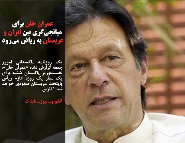 یک روزنامه پاکستانی امروز جمعه گزارش داده «عمران خان»، نخستوزیر پاکستان شنبه برای یک سفر یک روزه عازم ریاض پایتخت عربستان سعودی خواهد شد. /فارس