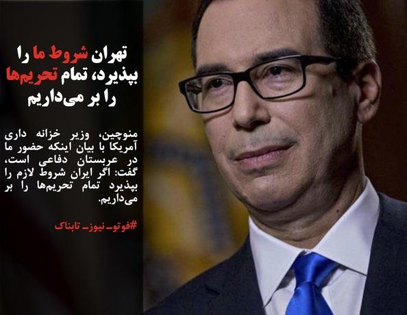 منوچین، وزیر خزانه داری آمریکا با بیان اینکه حضور ما در عربستان دفاعی است، گفت: اگر ایران شروط لازم را بپذیرد تمام تحریمها را بر میداریم.
