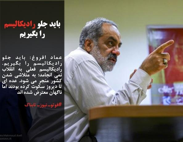 عماد افروغ: باید جلو رادیکالیسم را بگیریم. رادیکالیسم فعلی به انقلاب نمی انجامد؛ به متلاشی شدن کشور منجر می شود. عده ای تا دیروز سکوت کرده بودند اما ناگهان معترض شده اند