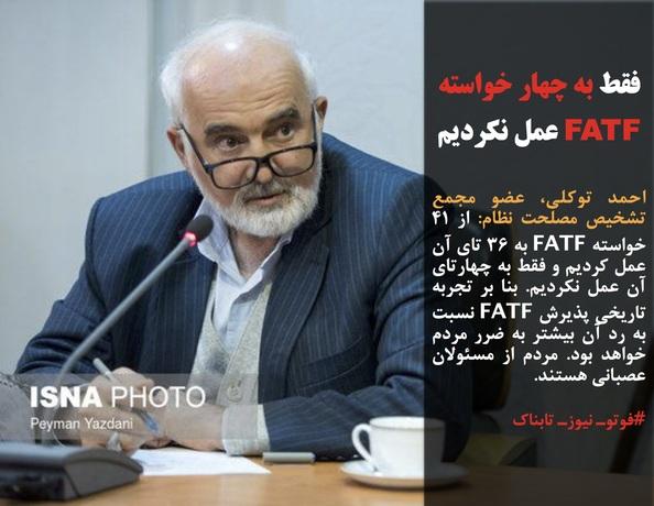 احمد توکلی، عضو مجمع تشخیص مصلحت نظام: از ۴۱ خواسته FATF به ۳۶ تای آن عمل کردیم و فقط به چهارتای آن عمل نکردیم. بنا بر تجربه تاریخی پذیرش FATF نسبت به رد آن بیشتر به ضرر مردم خواهد بود. مردم از مسئولان عصبانی هستند.