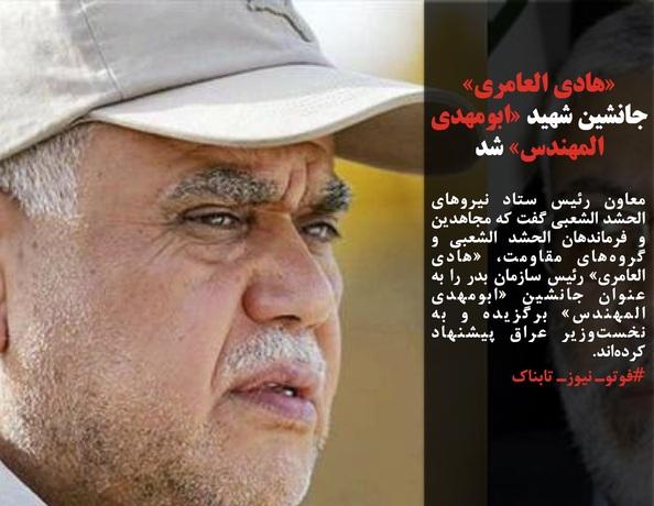 معاون رئیس ستاد نیروهای الحشد الشعبی گفت که مجاهدین و فرماندهان الحشد الشعبی و گروههای مقاومت، «هادی العامری» رئیس سازمان بدر را به عنوان جانشین «ابومهدی المهندس» برگزیده و به نخستوزیر عراق پیشنهاد کردهاند. #فوتوـ نیوزـ تابناک