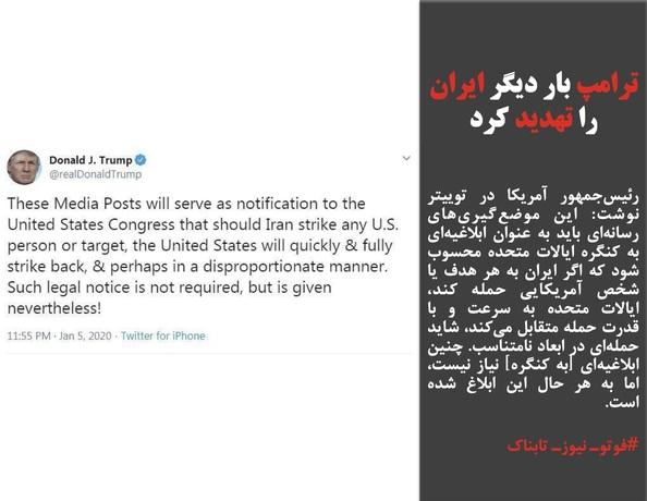 رئیسجمهور آمریکا در توییتر نوشت: این موضعگیریهای رسانهای باید به عنوان ابلاغیهای به کنگره ایالات متحده محسوب شود که اگر ایران به هر هدف یا شخص آمریکایی حمله کند، ایالات متحده به سرعت و با قدرت حمله متقابل میکند، شاید حملهای در ابعاد نامتناسب. چنین ابلاغیهای [به کنگره] نیاز نیست، اما به هر حال این ابلاغ شده است.