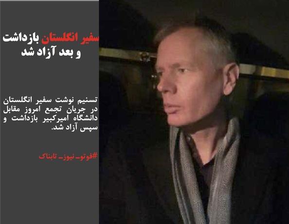 تسنیم نوشت سفیر انگلستان در جریان تجمع امروز مقابل دانشگاه امیرکبیر بازداشت و سپس آزاد شد.
